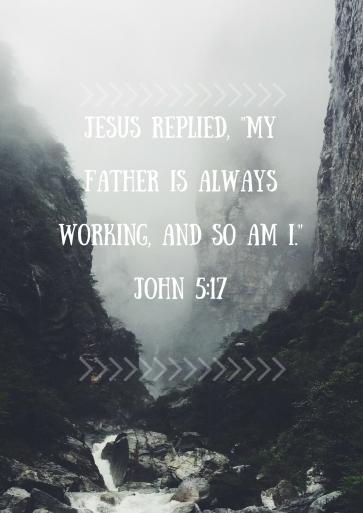 Jesus replied, 'My Father is always working, adn so am I.'